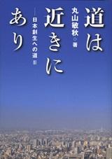 「道は近きにあり―日本創生への道Ⅲ」丸山敏秋